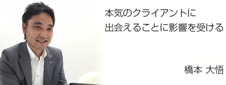 本気のクライアントに出会えることに影響を受ける 九州支社 課長 橋本 大悟