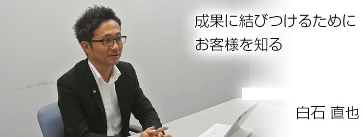 成果に結びつけるためにお客様を知る 横浜支社 係長アドバイザー 白石 直也
