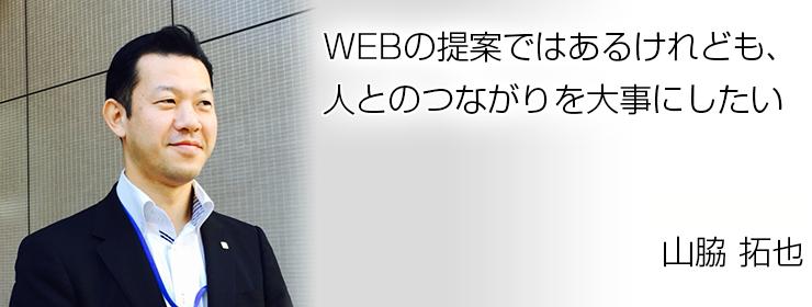 WEBの提案ではあるけれども、人とのつながりを大事にしたい 中部支社 支店長 山脇 拓也